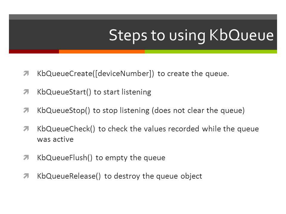 Steps to using KbQueue KbQueueCreate([deviceNumber]) to create the queue. KbQueueStart() to start listening.